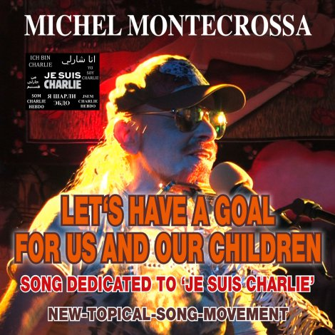 'Let's Have A Goal For Us And Our Children' Michel Montecrossa's New-Topical-Song-Movement Audio Single, DVD and Download dedicated to 'Je suis Charlie'.